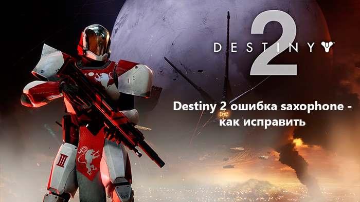 Destiny 2 ошибка saxophone - как исправить