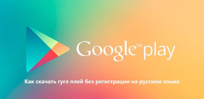 Как скачать гугл плей без регистрации на русском языке